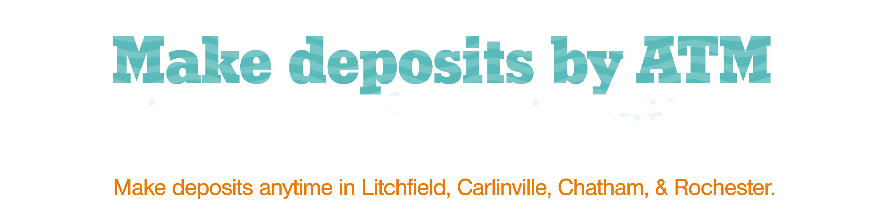 Make deposits via ATM in LItchfield, Carlinville, Chatham, and Rochester.