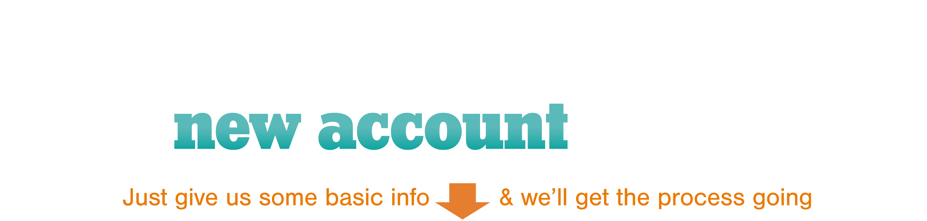 Start the new account application process online by clicking the link below.